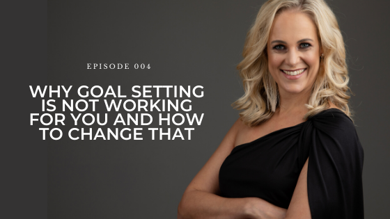 04: Why Goal Setting is Not Working For You and How to Change That