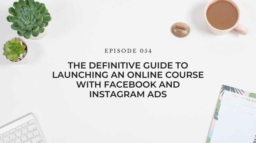 54. The Definitive Guide to Launching an Online Course with Facebook and Instagram Ads