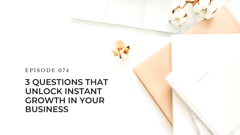 74. 3 Questions That Unlock Instant Growth In Your Business